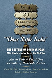 """""""Dear Sister Sadie"""" The Letters of David W. Poak, 30th Illinois Infantry During the Civil War: Also the Diary of Edward Gr..."""