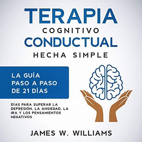 Terapia cognitivo conductual [Cognitive Behavioral Therapy]: hecha simple - La guía paso a paso de