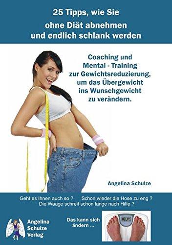 25 Tipps, wie Sie ohne Diät abnehmen und endlich schlank werden: Coaching und Mental – Training zur Gewichtsreduzierung, um das Übergewicht ins Wunschgewicht zu verändern