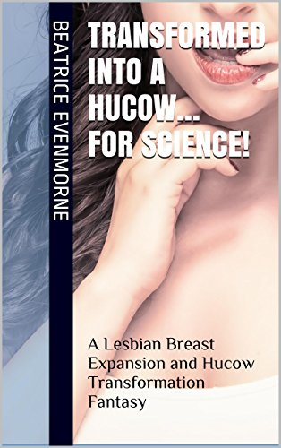 Transformed Into a Hucow… for Science!: A Lesbian Breast Expansion and Hucow Transformation Fantasy (Project: Lactis Alpha Book 1)