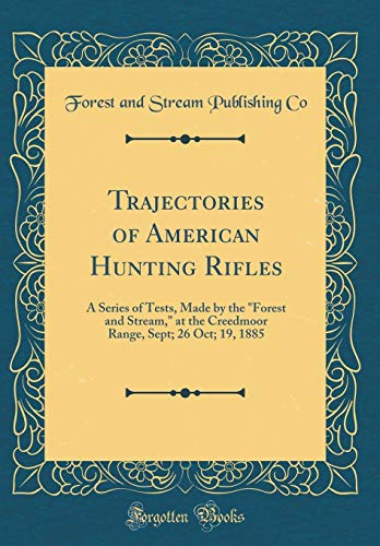 """Trajectories of American Hunting Rifles: A Series of Tests, Made by the \""""Forest and Stream,\"""" at the Creedmoor Range, Sept; 26 Oct; 19, 1885 (Classic Reprint)"""