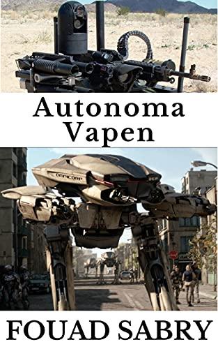 Autonoma Vapen: Hur kommer artificiell intelligens att ta över vapenloppet? (Framväxande Teknik i Autonoma Saker [Swedish] Book 4) (Swedish Edition)