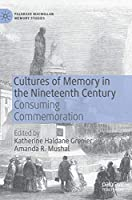 Cultures of Memory in the Nineteenth Century: Consuming Commemoration (Palgrave Macmillan Memory Studies)