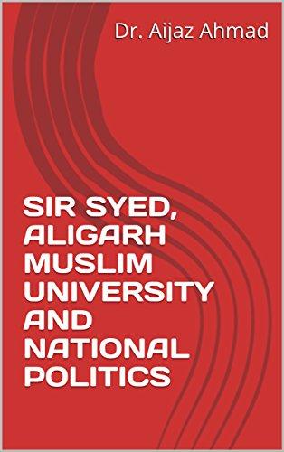 SIR SYED, ALIGARH MUSLIM UNIVERSITY AND NATIONAL POLITICS by [Dr. Aijaz Ahmad]