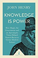 Knowledge Is Power: How Magic, the Government and an Apocalyptic Vision Helped Francis Bacon to Create Modern Science (Icon Science)