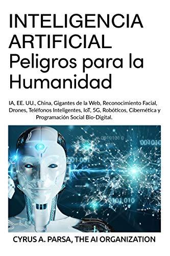 INTELIGENCIA ARTIFICIAL: Peligros para la Humanidad: IA, EE. UU., China, Gigantes de la Web, Reconocimiento Facial, Drones, Teléfonos Inteligentes, IoT, 5G, Robóticos