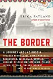 The Border: A Journey Around Russia Through North Korea, China, Mongolia, Kazakhstan, Azerbaijan, Georgia, Ukraine, Belarus, Lithuania, Poland, ... Finland, Norway, and the Northwest Passage