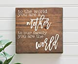 To The World You Are A Mother to Your Family You Are The World Mother's Day Sign, Gift for Mom, Mom Sign