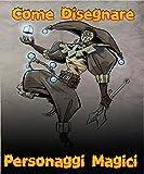 Come Disegnare Personaggi Magici: Un magico viaggio attraverso il mondo della magia, il libro magico non ufficiale dei fan, il disegno magico (Italian Edition)