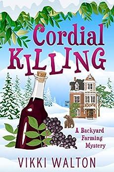 Cordial Killing: A heart-warming cozy mystery set in a small-town in Colorado. (A Backyard Farming Mystery Book 2) by [Vikki Walton]