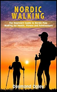 Nordic Walking: The Beginners Guide to Nordic Pole Walking for Health, Fitness & Adventure