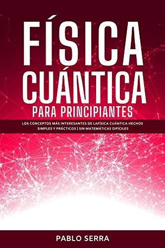 FÍSICA CUÁNTICA PARA PRINCIPIANTES: Los conceptos más interesantes de la Física Cuántica hechos simples y prácticos   Sin matemáticas difíciles
