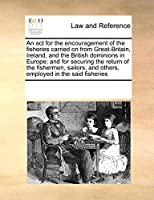 An ACT for the Encouragement of the Fisheries Carried on from Great-Britain, Ireland, and the British Dominions in Europe; And for Securing the Return of the Fishermen, Sailors, and Others, Employed in the Said Fisheries