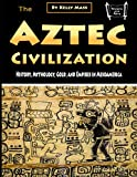 The Aztec Civilization: History, Mythology, Gold, and Empires in Mesoamerica