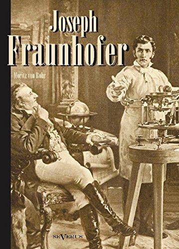 Joseph Fraunhofer. Eine Biographie: Leben, Leistungen und Wirksamkeit: Mit zahlreichen Abbildungen