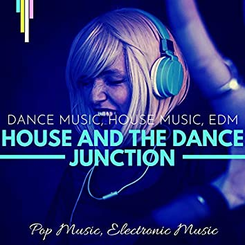 House And The Dance Junction (Dance Music, House Music, EDM, Pop Music, Electronic Music )