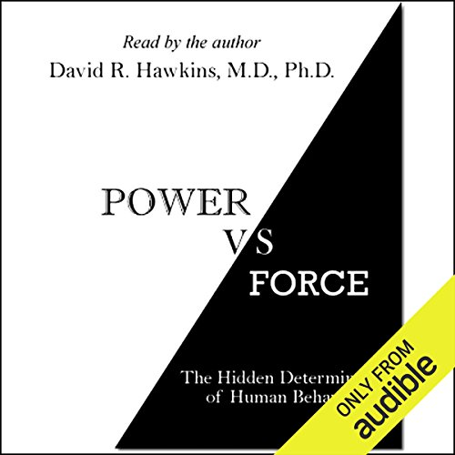 Power vs. Force     The Hidden Determinants of Human Behavior              By:                                                                                                                                 Dr. David R. Hawkins                               Narrated by:                                                                                                                                 Dr. David R. Hawkins                      Length: 8 hrs and 10 mins     1,580 ratings     Overall 4.1