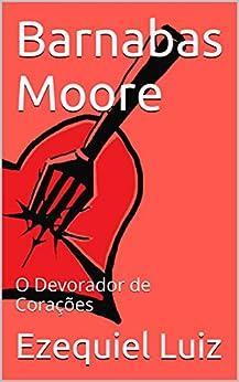 Barnabas Moore: O Devorador de Corações (Portuguese Edition) by [Ezequiel Luiz, Dyessica Arruda]