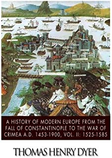 A History of Modern Europe from the Fall of Constantinople to the War of Crimea A.D. 1453-1900, Vol. II: 1525-1585