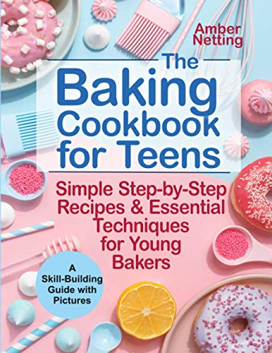 The Baking Cookbook for Teens: Simple Step-by-Step Recipes & Essential Techniques for Young Bakers. A Skill-Building Guide with Pictures (cookbooks for teens)
