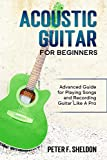 Acoustic Guitar for Beginners: Advanced Guide for Playing Songs and Recording Guitar Like A Pro (English Edition)