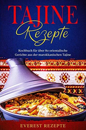 Tajine Rezepte: Kochbuch für über 80 orientalische Gerichte aus der marokkanischen Tajine