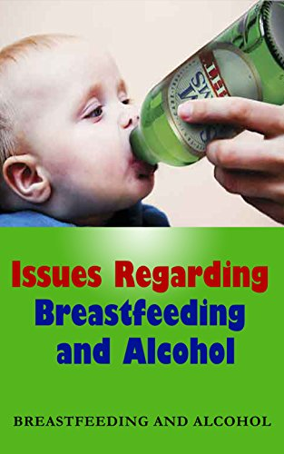 Issues Regarding Breastfeeding and Alcohol: Breastfeeding and Alcohol