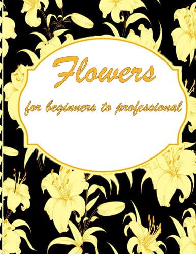 Flowers for beginners to professional: Coloring Book with Bouquets, Wreaths, Swirls, Patterns, Decorations, Inspirational Design