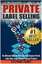 Private Label Selling: The Ultimate Bible for Profiting from Amazon Private Label Sales using Amazon Physical Products