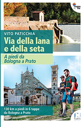 Via della lana e della seta. A piedi da Bologna a Prato. 130 km a piedi in 6 tappe da Bologna a Prato