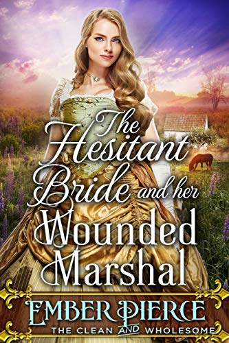 The Hesitant Bride And Her Wounded Marshal: A Clean Western Historical Romance Novel by [Ember Pierce]