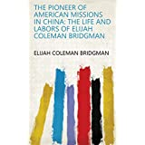 The Pioneer of American Missions in China: The Life and Labors of Elijah Coleman Bridgman (English Edition)