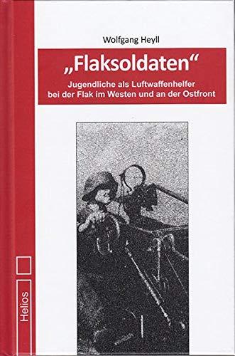 Flaksoldaten: Autobiografie – Jugendliche als Luftwaffenhelfer bei der Flak im Westen und an der Ostfront