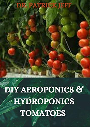 DIY AEROPONICS & HYDROPONICS TOMATOES : Your Complete guide on growing tomatoes aeroponically (English Edition)