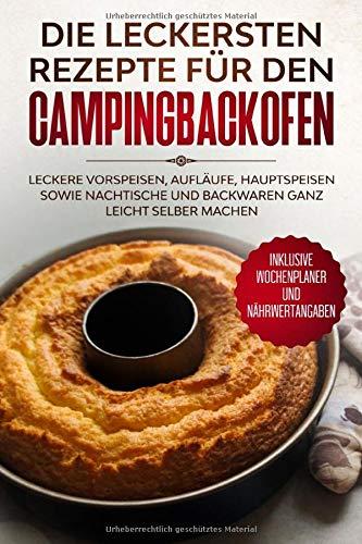 Die leckersten Rezepte für den Campingbackofen: Leckere Vorspeisen, Aufläufe, Hauptspeisen sowie Nachtische und Backwaren ganz leicht selber machen - Inklusive Wochenplaner und Nährwertangaben