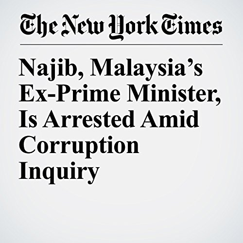 Najib, Malaysia's Ex-Prime Minister, Is Arrested Amid Corruption Inquiry copertina