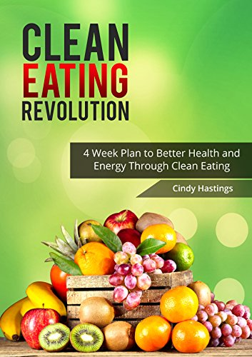 Clean Eating Revolution: 4 Week Plan to Better Health and Energy Through Clean Eating