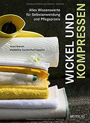 Wickel und Kompressen: Alles Wissenswerte für Selbstanwendung und Pflegepraxis