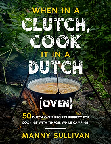 When in a Clutch, Cook it in a Dutch (Oven): 50 Dutch Oven Recipes perfect for cooking with Tinfoil while Camping! (English Edition)
