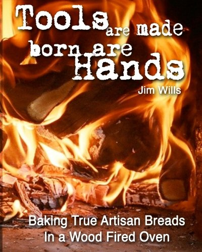 Tools Are Made, Born Are Hands: Baking True Artisan Breads in a Wood Fired Oven