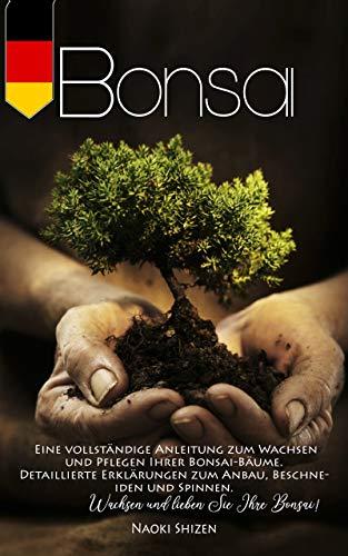 Bonsai: Eine vollständige Anleitung zum Wachsen und Pflegen Ihrer Bonsai-Bäume. Detaillierte Erklärungen zum Anbau, Beschneiden und Spinnen. Wachsen und lieben Sie Ihre Bonsai!