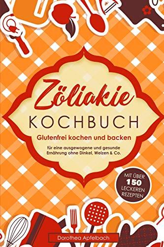 Zöliakie Kochbuch: Glutenfrei kochen und backen - mit über 150 leckeren Rezepten für eine ausgewogene und gesunde Ernährung ohne Dinkel, Weizen & Co.