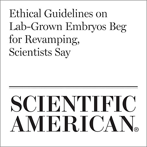 Ethical Guidelines on Lab-Grown Embryos Beg for Revamping, Scientists Say audiobook cover art