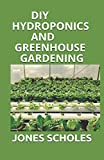 DIY HYDROPONICS AND GREENHOUSE GARDENING: A Perfect Guide to Build your Hydroponic Garden, Indoor and Outdoor....