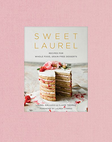 Sweet Laurel: Recipes for Whole Food, Grain-Free Desserts: A Baking Book