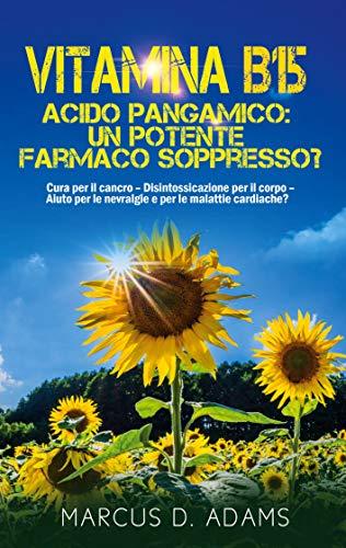 Vitamina B15 - Acido Pangamico: un potente farmaco soppresso?: Cura per il cancro - Disintossicazione per il corpo - Aiuto per le nevralgie e per le malattie cardiache? (BOOKS ON DEMAND)