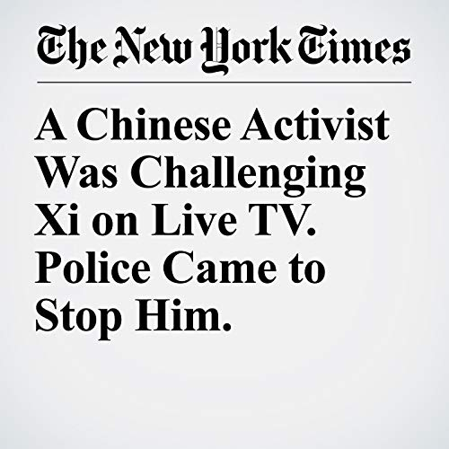 A Chinese Activist Was Challenging Xi on Live TV. Police Came to Stop Him. copertina