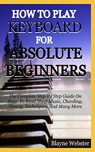 HOW TO PLAY THE KEYBOARD FOR ABSOLUTE BEGINNERS: The Complete Step By Step Guide On How To Read Sheet Music, Chording, Theory, Techniques And Many More.
