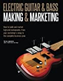 Electric Guitar Making & Marketing: How to build and market high-end instruments, from your workshop's setup to the complete business plan