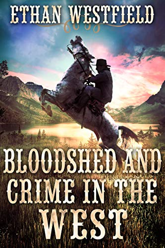 Bloodshed and Crime in the West: A Historical Western Adventure Book by [Ethan Westfield]